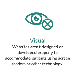 Visual - Websites aren't designed or developed properly to accommodate patients using screen readers or other technology.
