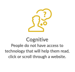 Cognitive - People do not have access to technology that will help them read, click or scroll through a website.